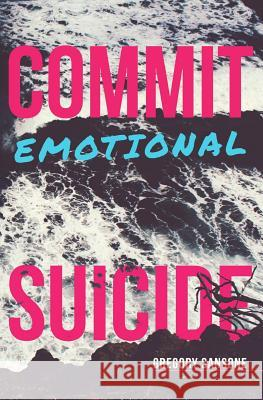 Commit Emotional Suicide Gregory G. Sansone 9781507783733