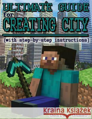 Ultimate Guide for Creating City (with Step-By-Step Instructions): (full Color) Geniuz Gamer 9781507786918