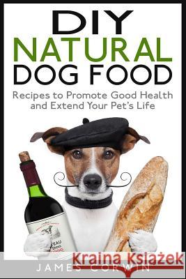 DIY Natural Dog Food: Recipes to Promote Good Health and Extend Your Pet's Life James Corwin 9781507830826