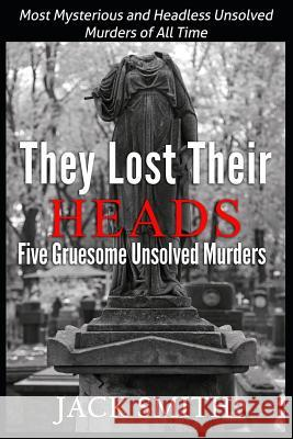 They Lost Their Heads Five Gruesome Unsolved Murders: Most Mysterious and Headless Unsolved Murders of All Times Jack Smith 9781507834619