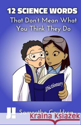 12 Science Words: That Don't Mean What You Think They Do MS Samantha Gouldson MS Lynn Schreiber 9781507874028