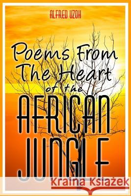 Poems from the Heart of the African Jungle Alfred Uzoh 9781507875087
