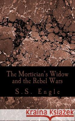 The Mortician's Widow and the Rebel Wars S. S. Engle 9781507876879
