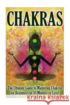 Chakras: The Ultimate Guide to Mastering Chakras for Beginners in 30 Minutes or Less Jenny Porterson 9781507887769