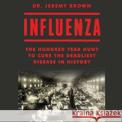 Influenza: The Hundred Year Hunt to Cure the Deadliest Disease in History - audiobook Jeremy Brown 9781508268215
