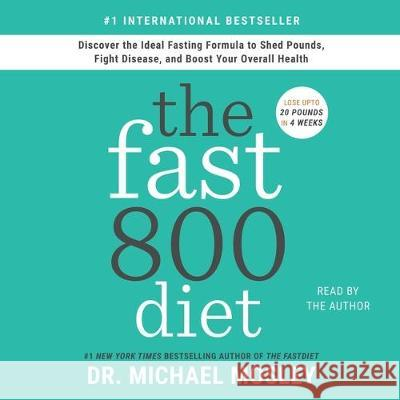 The Fast800 Diet: Discover the Ideal Fasting Formula to Shed Pounds, Fight Disease, and Boost Your Overall Health - audiobook Michael Mosley 9781508298779