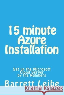15 Minute Azure Installation: Set Up the Microsoft Cloud Server by the Numbers Barrett Leibe 9781508409601