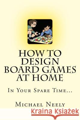 How to Design Board Games at Home in Your Spare Time Michael J. Neely 9781508421757