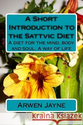 A Short Introduction to the Sattvic Diet: A Diet for the Mind, Body and Soul. a Way of Life Arwen Jayne 9781508428770