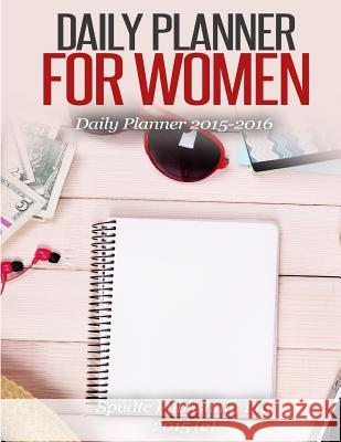 Daily Planner for Women: Daily Planner 2015-2016 Spudtc Publishin 9781508432609