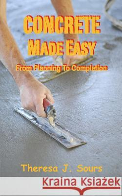 Concrete Made Easy: From Planning to Completion Theresa J. Sours 9781508441489
