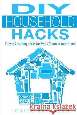 DIY Household Hacks: Proven Cleaning Hacks for Every Room in Your Home Louise Davidson 9781508447924 Createspace