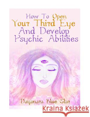 How to Open Your Third Eye and Develop Psychic Abilities Dayanara Blu 9781508482932