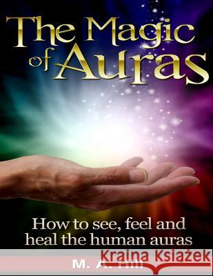 The Magic of Auras: How to See, Feel and Heal the Human Auras M. a. Hill 9781508499787