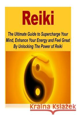 Reiki: The Ultimate Guide to Supercharge Your Mind, Enhance Your Energy and Fee: (Reiki - Reiki Healing - Reiki for Beginners Yang Chau 9781508501718
