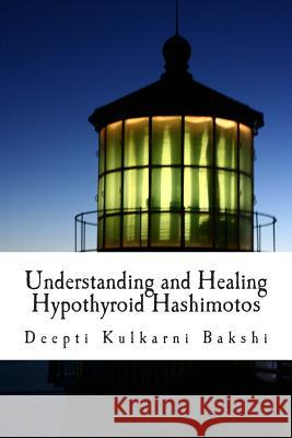 Understanding and Healing Hypothyroid Hashimotos: Take Charge of Your Health with Knowledge, Tools & Lifestyle Practices to Heal Auto-Immune Hypo-Thyr Deepti Kulkarn 9781508515012