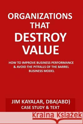 Organizations That Destroy Value: How to Improve Business Performance & Avoid the Pitfalls of the Bucket Business Model Jim Kayalar 9781508518853