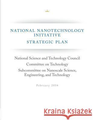 National Nanotechnology Initiative Strategic Plan National Science and Technology Council  Execuritve Office of the President of Th 9781508522942
