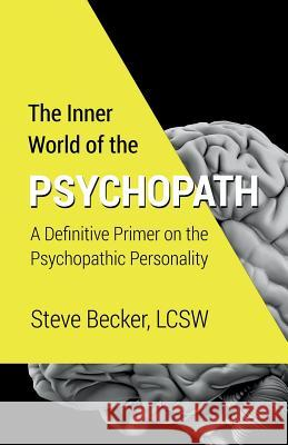 The Inner World of the Psychopath: A Definitive Primer on the Psychopathic Personality Steve Becke 9781508525110