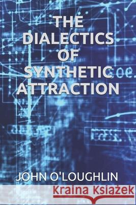 The Dialectics of Synthetic Attraction John O'Loughlin 9781508535768