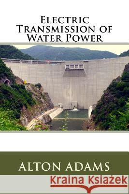 Electric Transmission of Water Power MR Alton DeWitt Adams 9781508544760
