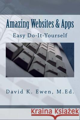Amazing Websites & Apps: Easy Do-It-Yourself David K. Ewen Forest Academy Ewen Prime Company 9781508557982 Createspace