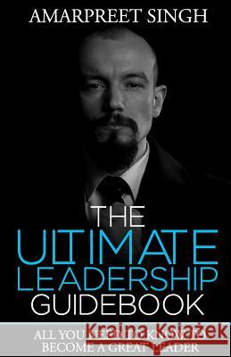 The Ultimate Leadership Guidebook: All You Need to Know to Become a Great Leader Amarpreet Singh 9781508563969