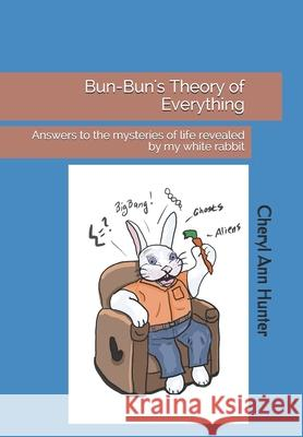 Bun-Bun's Theory of Everything: Answers to the Mysteries of Life Revealed by My White Rabbit Cheryl a. Hunter 9781508578406