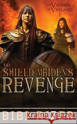 The Shield Maiden's Revenge: The Vikings of Vinland: Book One Bibi Rizer 9781508598107