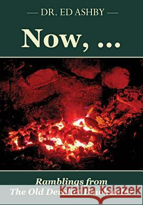 Now, ...: Ramblings Fron the Old Derelict Bowhunter Dr Ed Ashby 9781508617730