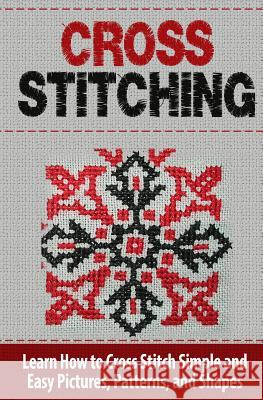 Cross Stitching: Learn How to Cross Stitch Quickly with Proven Techniques and Simple Instruction Tatyana Williams 9781508671916