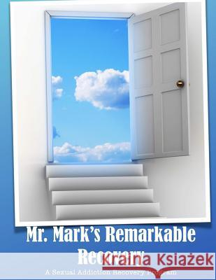 Mr. Mark's Remarkable Recovery: A Sexual Addiction Recovery Program Mark Wm Smith 9781508736684
