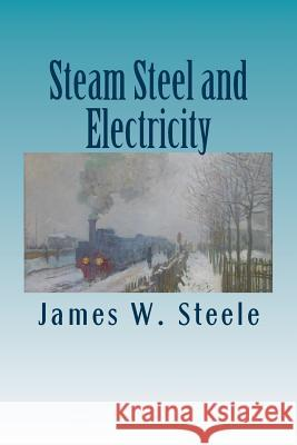 Steam Steel and Electricity James W. Steele 9781508762515