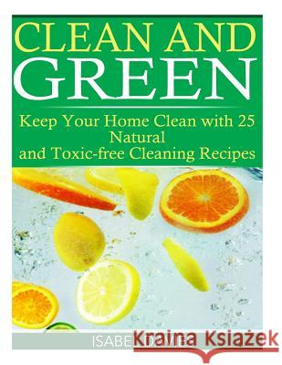 Clean and Green: Keep Your Home Clean with 25 Natural and Toxic Free Cleaning Re Isabel Davies 9781508765165
