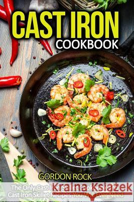 Cast Iron Cookbook: The Only Cast Iron Skillet Cookbook and Cast Iron Skillet Recipes You Will Ever Need Gordon Rock 9781508770107