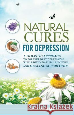 Natural Cures for Depression: A Holistic Approach to Forever Beat Depression with Proven Natural Remedies and Healing Superfoods Emily Walters 9781508813552