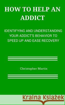 How to help an Addict: Identifying and understanding your addict's behavior to speed up and ease recovery Christopher Martin 9781508818403
