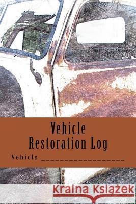 Vehicle Restoration Log: Rusted Truck Cover S. M 9781508822882 Createspace