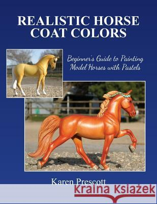 Realistic Horse Coat Colors: Beginner's Guide to Painting Models with Pastels Karen Prescott 9781508824640