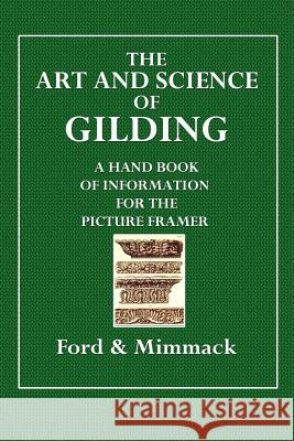The Art and Science of Gilding: A Handbook of Information for the Picture Framer Ford &. Mimmack 9781508825616