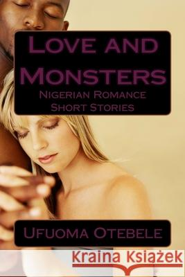 Love and Monsters: Nigerian Romance Short Stories Ufuoma P. Otebele 9781508886259