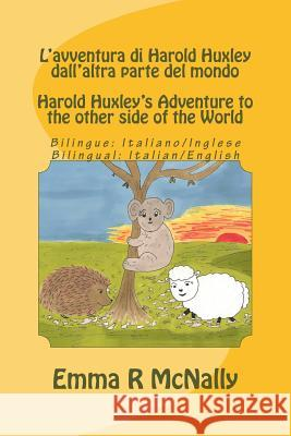 L'Avventura Di Harold Huxley Dall'altra Parte del Mondo/Harold Huxley's Adventure to the Other Side of the World - Bilingual Edition/Dual Language - I Emma R. McNally Jmd Editorial and Writing Services       Emma R. McNally 9781508896067