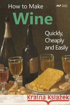 How to Make Wine Quickly, Cheaply and Easily Hugh Morrison 9781508902010