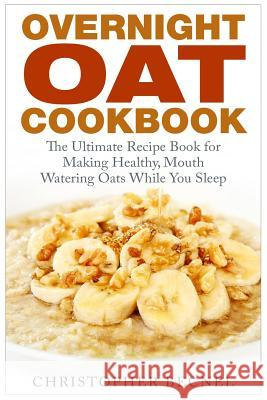 Overnight Oat Cookbook: The Ultimate Recipe Book for Making Healthy, Mouth Watering Oats While You Sleep Christopher Becnel 9781508907862