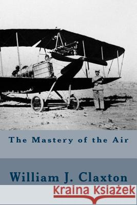 The Mastery of the Air William J. Claxton 9781508930327