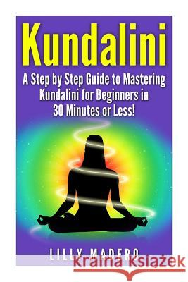 Kundalini: A Step by Step Guide to Mastering Kundalini for Beginners in 30 Minutes or Less! Lilly Madero 9781508940524
