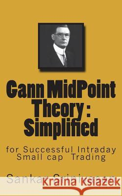 Gann Midpoint Theory: Simple Mathematical Calculations for Intraday Trading Sankar Srinivasan Paul Daniel Aravinth 9781508950479