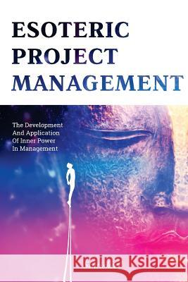 Esoteric Project Management: The Development and Application of Inner Power in Management Stutisheel Lebedev 9781508954118 Createspace