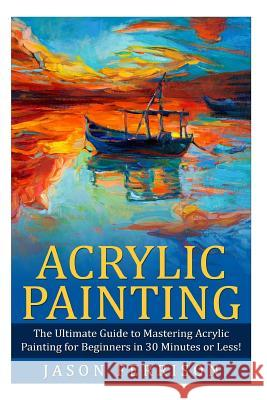 Acrylic Painting: The Ultimate Guide to Mastering Acrylic Painting for Beginners in 30 Minutes or Less! Jason Ferrison 9781508955016