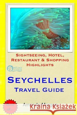 Seychelles Travel Guide: Sightseeing, Hotel, Restaurant & Shopping Highlights Amanda Morgan 9781508991373
